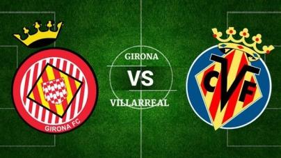 Soi kèo Girona vs Villarreal, 23h30 ngày 14/04, VĐQG Tây Ban Nha